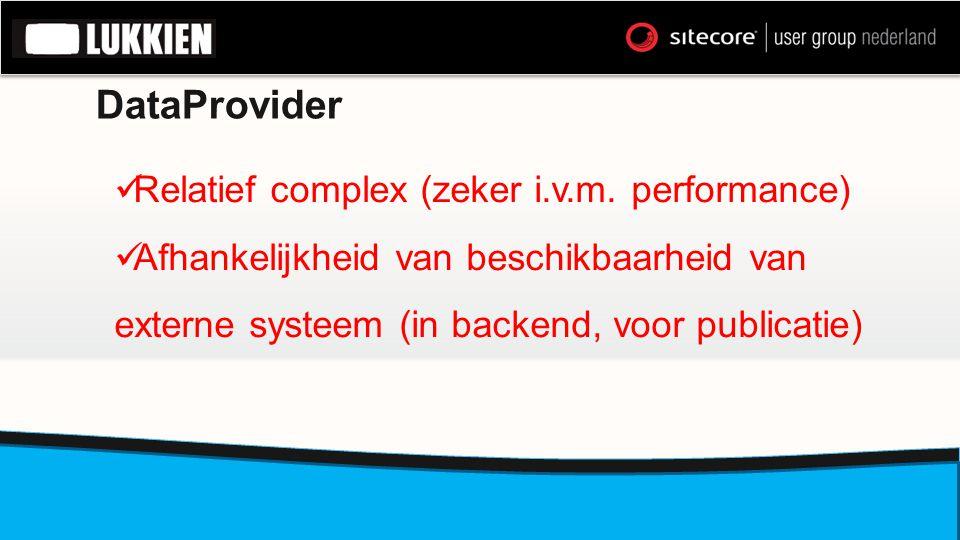 DataProvider  Relatief complex (zeker i.v.m. performance)  Afhankelijkheid van beschikbaarheid van externe systeem (in backend, voor publicatie)