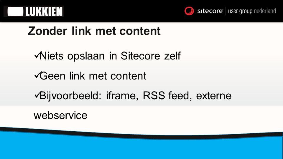 Zonder link met content  Niets opslaan in Sitecore zelf  Geen link met content  Bijvoorbeeld: iframe, RSS feed, externe webservice