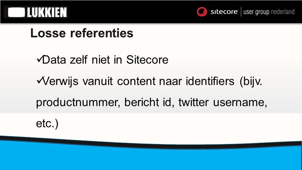 Losse referenties  Data zelf niet in Sitecore  Verwijs vanuit content naar identifiers (bijv. productnummer, bericht id, twitter username, etc.)