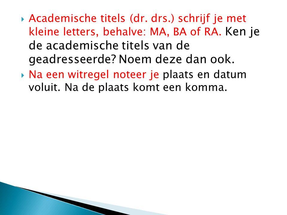  Academische titels (dr. drs.) schrijf je met kleine letters, behalve: MA, BA of RA. Ken je de academische titels van de geadresseerde? Noem deze dan