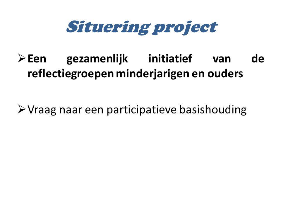 Situering project  Een gezamenlijk initiatief van de reflectiegroepen minderjarigen en ouders  Vraag naar een participatieve basishouding