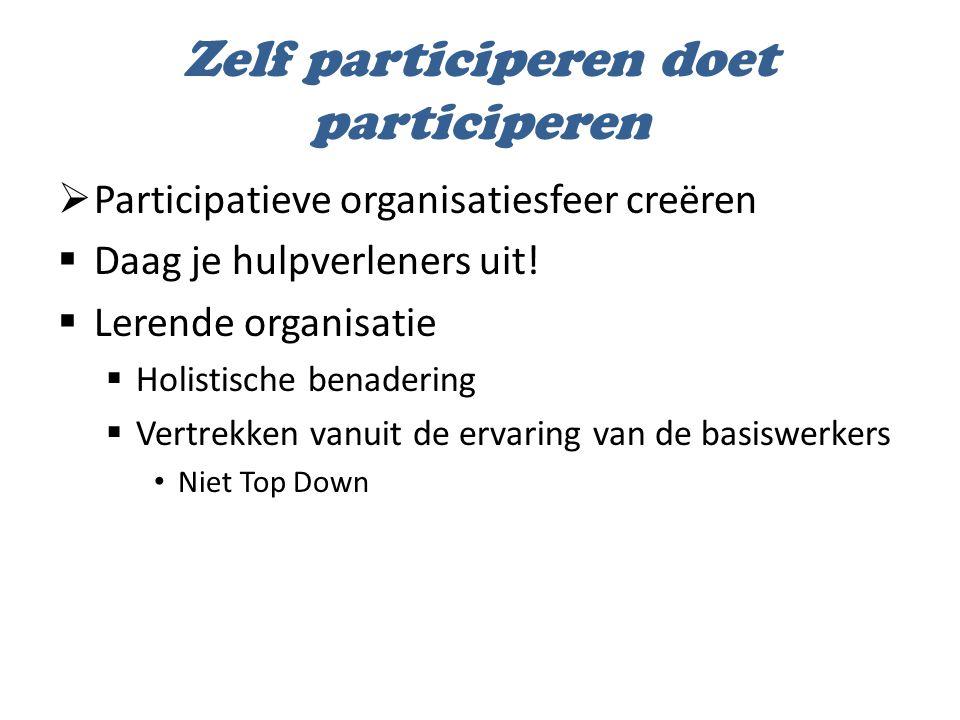 Zelf participeren doet participeren  Participatieve organisatiesfeer creëren  Daag je hulpverleners uit!  Lerende organisatie  Holistische benader
