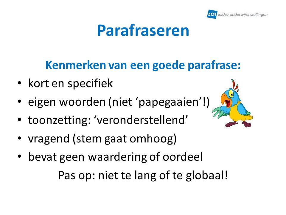 Parafraseren Kenmerken van een goede parafrase: • kort en specifiek • eigen woorden (niet 'papegaaien'!) • toonzetting: 'veronderstellend' • vragend (