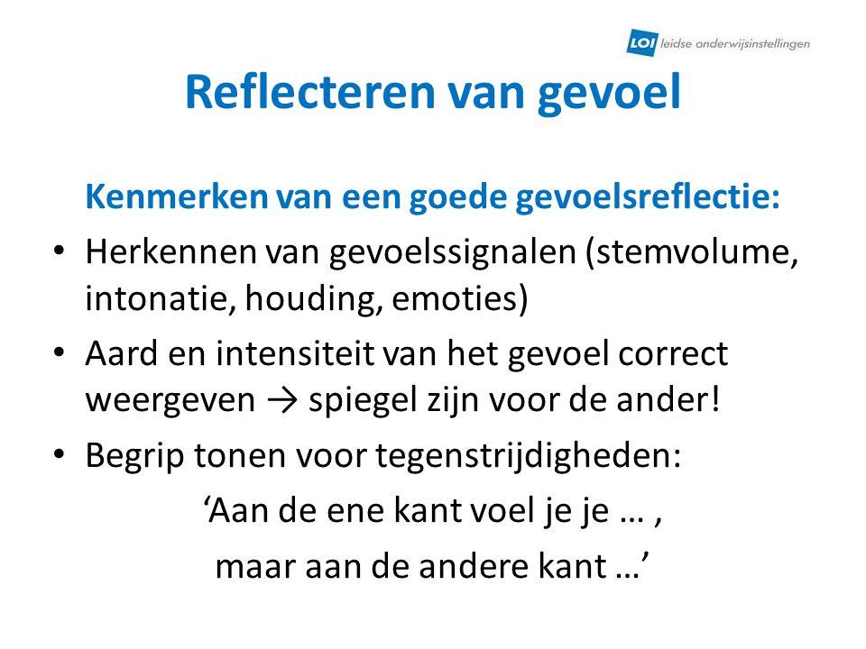 Reflecteren van gevoel Kenmerken van een goede gevoelsreflectie: • Herkennen van gevoelssignalen (stemvolume, intonatie, houding, emoties) • Aard en i