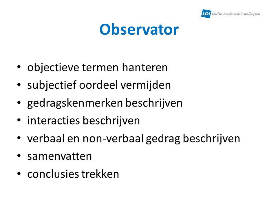 Observator • objectieve termen hanteren • subjectief oordeel vermijden • gedragskenmerken beschrijven • interacties beschrijven • verbaal en non-verba
