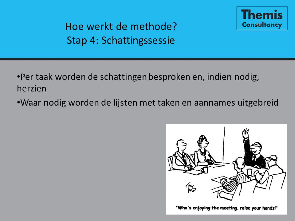 Hoe werkt de methode? Stap 4: Schattingssessie • Per taak worden de schattingen besproken en, indien nodig, herzien • Waar nodig worden de lijsten met