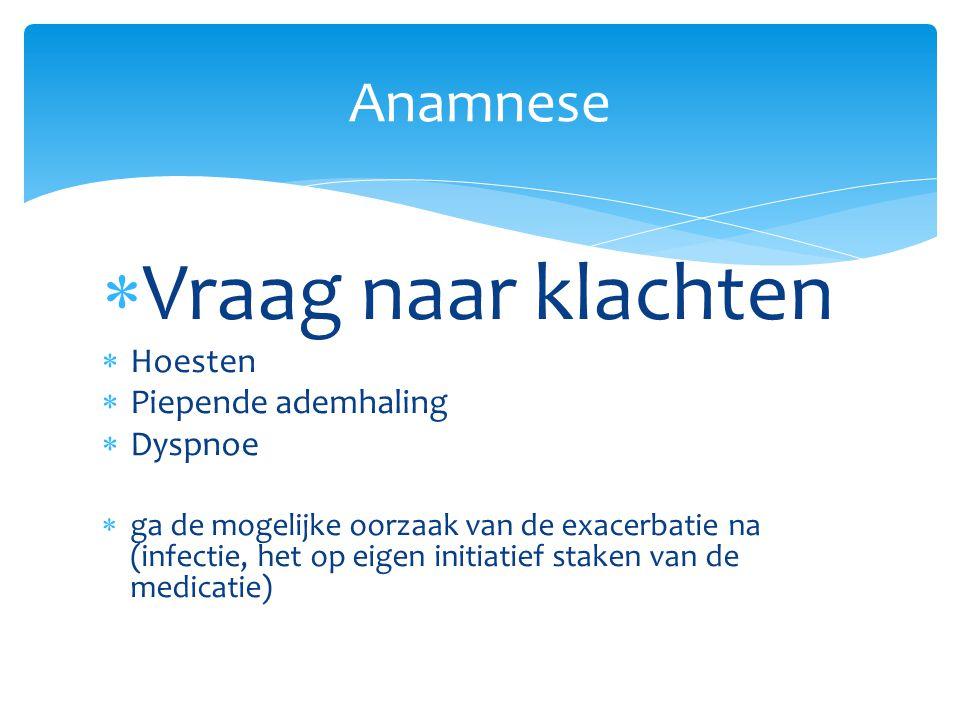  Vraag naar klachten  Hoesten  Piepende ademhaling  Dyspnoe  ga de mogelijke oorzaak van de exacerbatie na (infectie, het op eigen initiatief staken van de medicatie) Anamnese