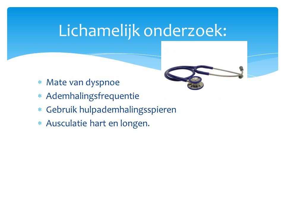 Lichamelijk onderzoek:  Mate van dyspnoe  Ademhalingsfrequentie  Gebruik hulpademhalingsspieren  Ausculatie hart en longen.