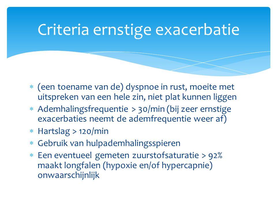  (een toename van de) dyspnoe in rust, moeite met uitspreken van een hele zin, niet plat kunnen liggen  Ademhalingsfrequentie > 30/min (bij zeer ernstige exacerbaties neemt de ademfrequentie weer af)  Hartslag > 120/min  Gebruik van hulpademhalingsspieren  Een eventueel gemeten zuurstofsaturatie > 92% maakt longfalen (hypoxie en/of hypercapnie) onwaarschijnlijk Criteria ernstige exacerbatie