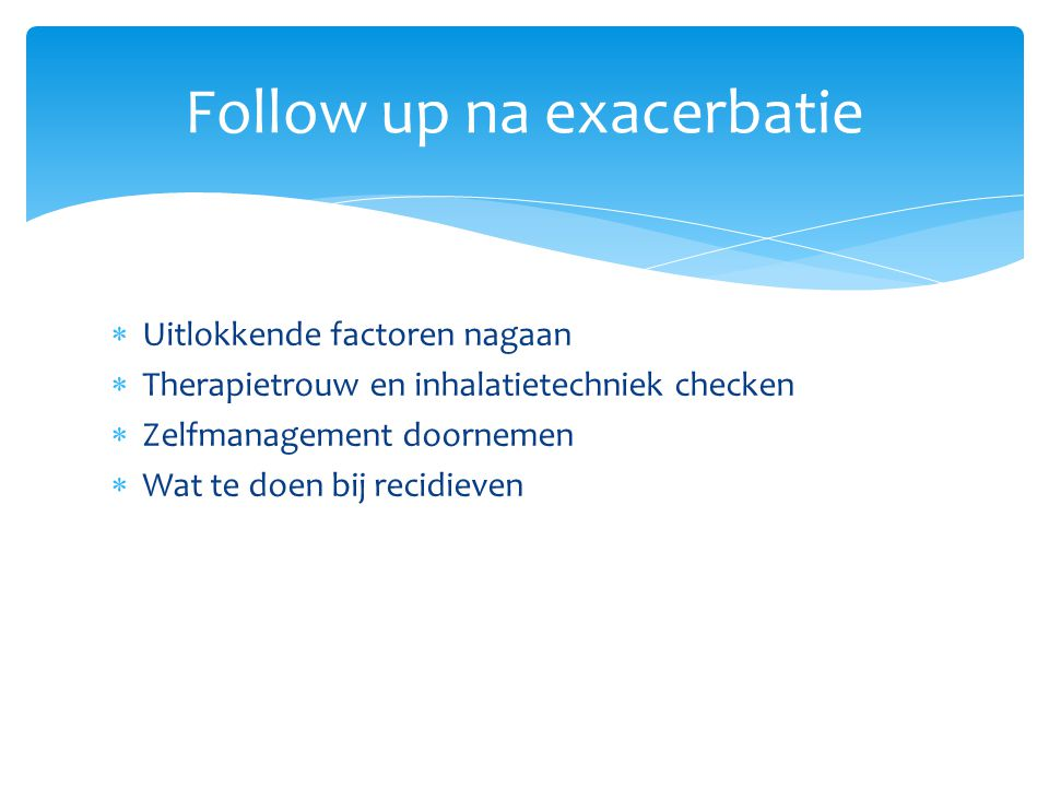  Uitlokkende factoren nagaan  Therapietrouw en inhalatietechniek checken  Zelfmanagement doornemen  Wat te doen bij recidieven Follow up na exacer