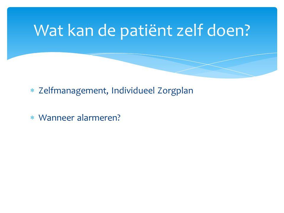  Zelfmanagement, Individueel Zorgplan  Wanneer alarmeren? Wat kan de patiënt zelf doen?