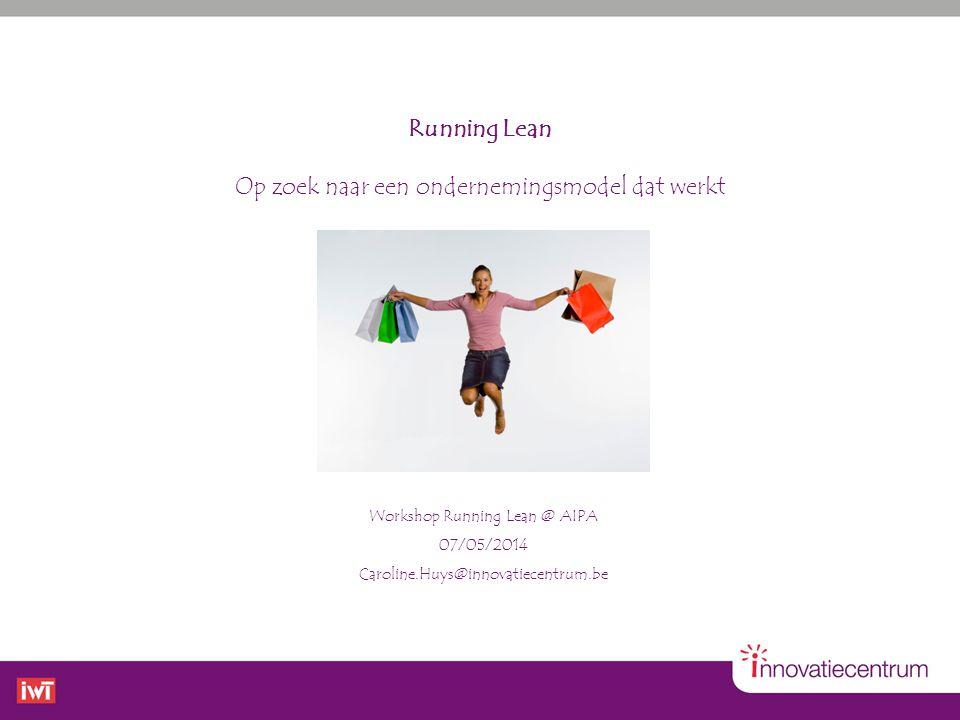 Workshop Running Lean @ AIPA 07/05/2014 Caroline.Huys@innovatiecentrum.be Running Lean Op zoek naar een ondernemingsmodel dat werkt