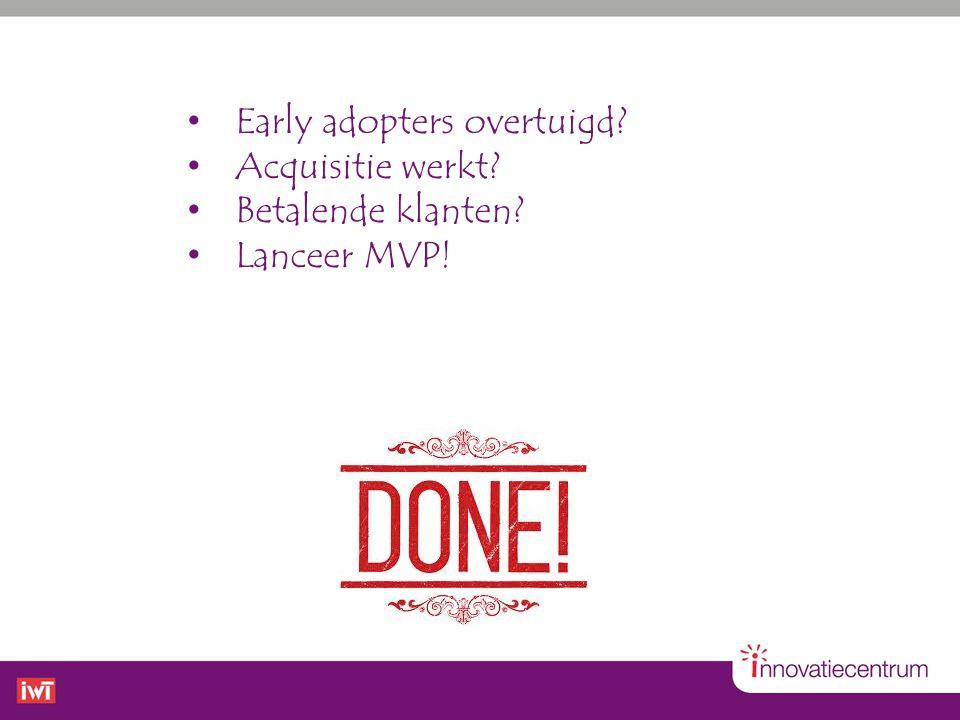 • Early adopters overtuigd? • Acquisitie werkt? • Betalende klanten? • Lanceer MVP!
