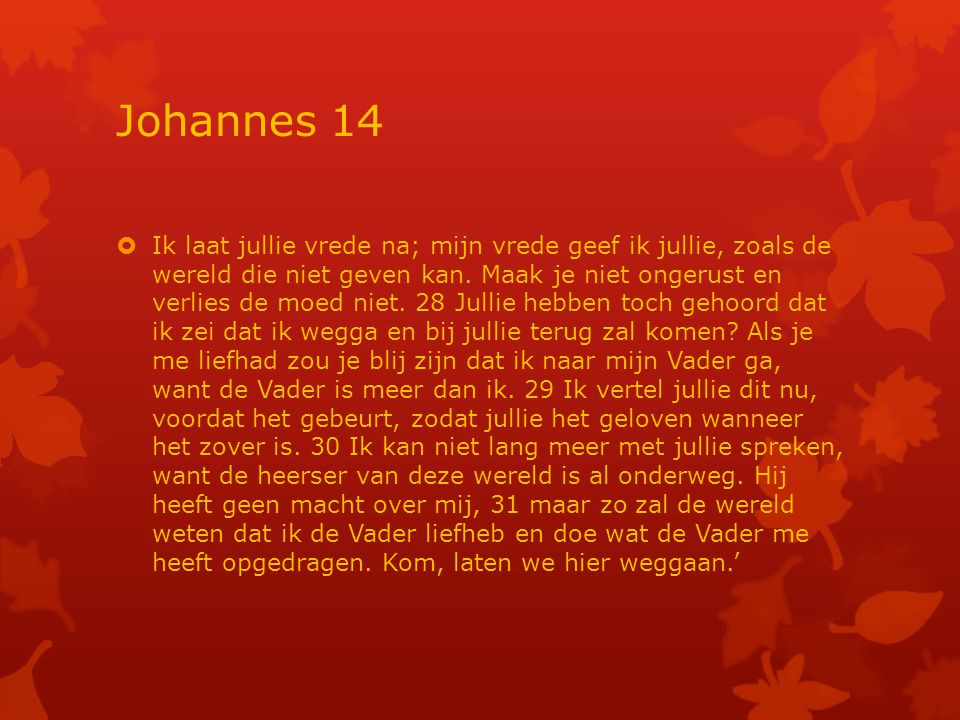 Johannes 14  Ik laat jullie vrede na; mijn vrede geef ik jullie, zoals de wereld die niet geven kan.