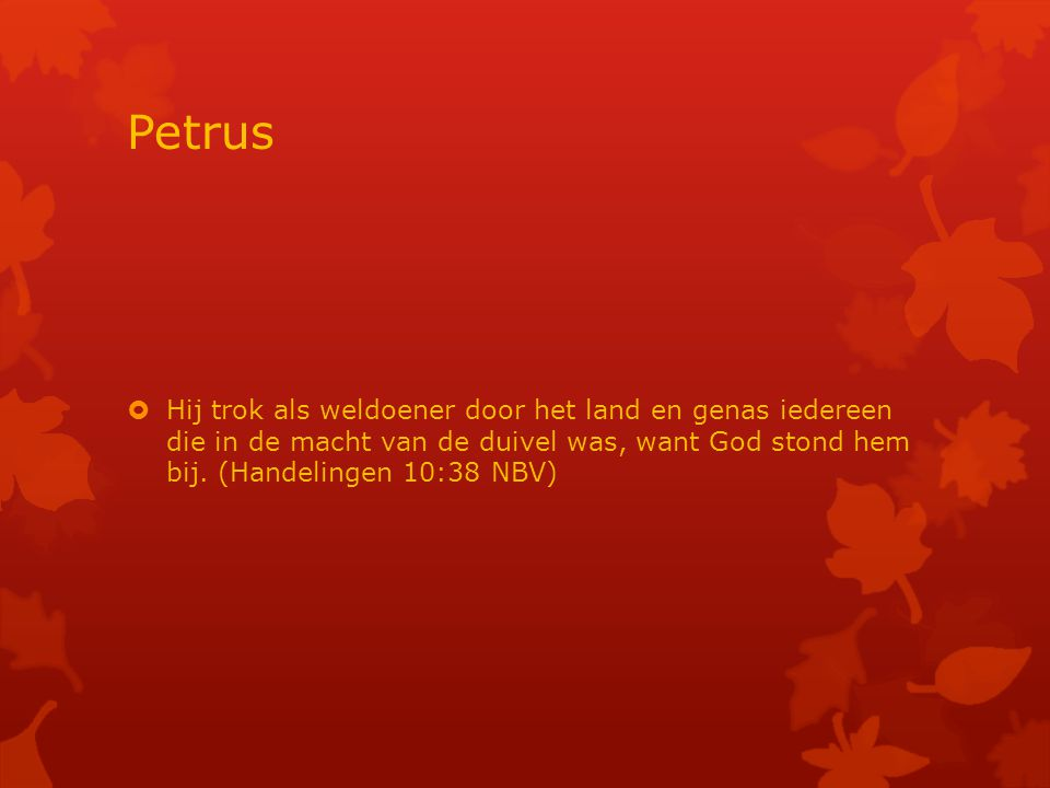 Petrus  Hij trok als weldoener door het land en genas iedereen die in de macht van de duivel was, want God stond hem bij.