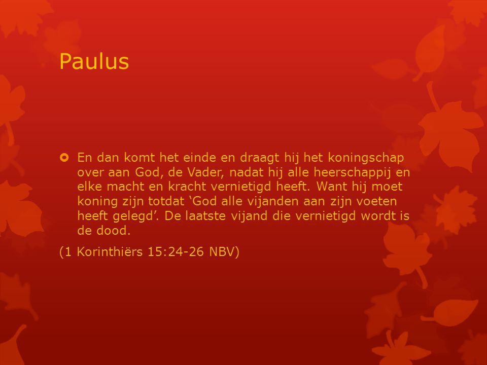 Paulus  En dan komt het einde en draagt hij het koningschap over aan God, de Vader, nadat hij alle heerschappij en elke macht en kracht vernietigd heeft.
