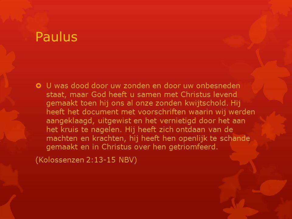 Paulus  U was dood door uw zonden en door uw onbesneden staat, maar God heeft u samen met Christus levend gemaakt toen hij ons al onze zonden kwijtschold.