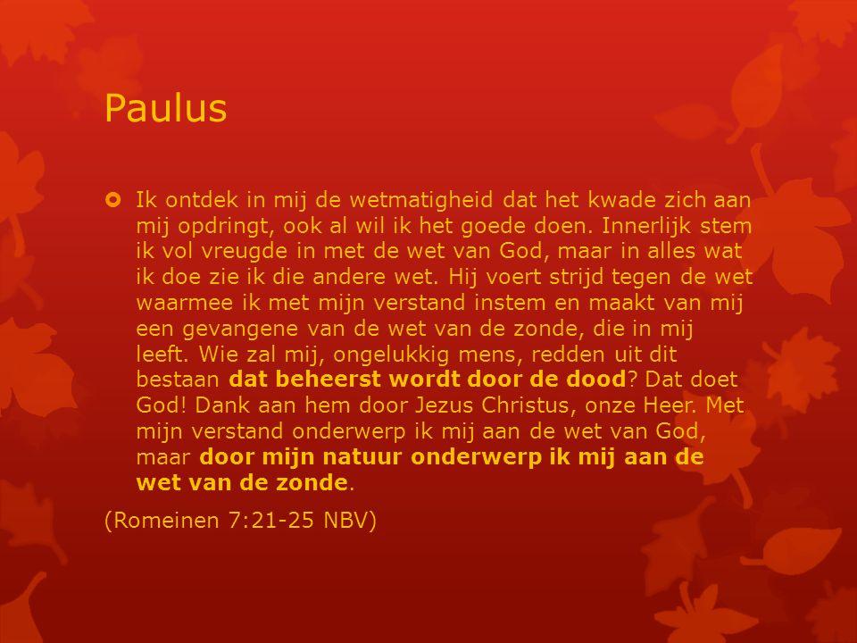 Paulus  Ik ontdek in mij de wetmatigheid dat het kwade zich aan mij opdringt, ook al wil ik het goede doen.
