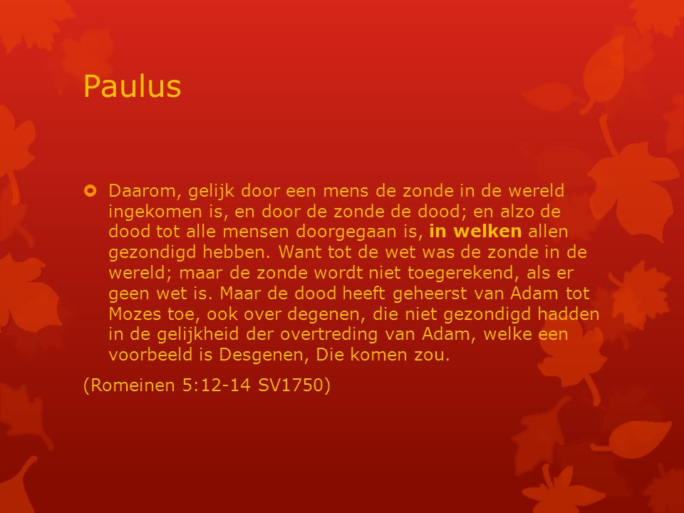 Paulus  Daarom, gelijk door een mens de zonde in de wereld ingekomen is, en door de zonde de dood; en alzo de dood tot alle mensen doorgegaan is, in welken allen gezondigd hebben.