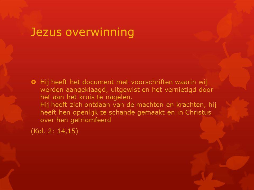 Jezus overwinning  Hij heeft het document met voorschriften waarin wij werden aangeklaagd, uitgewist en het vernietigd door het aan het kruis te nagelen.