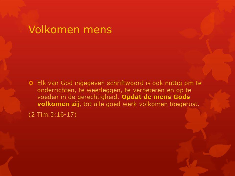 Volkomen mens  Elk van God ingegeven schriftwoord is ook nuttig om te onderrichten, te weerleggen, te verbeteren en op te voeden in de gerechtigheid.