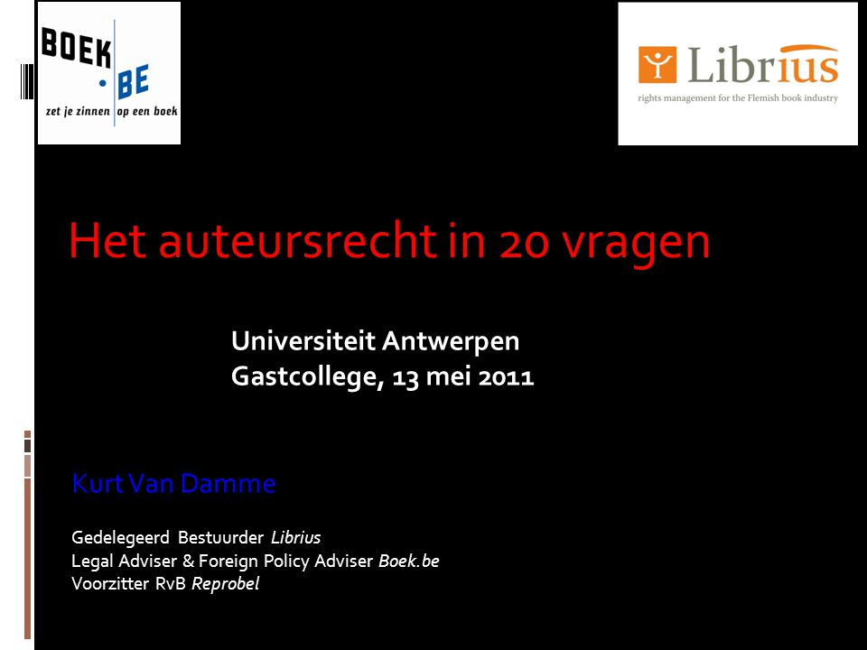 Het auteursrecht in 20 vragen Kurt Van Damme Gedelegeerd Bestuurder Librius Legal Adviser & Foreign Policy Adviser Boek.be Voorzitter RvB Reprobel Universiteit Antwerpen Gastcollege, 13 mei 2011