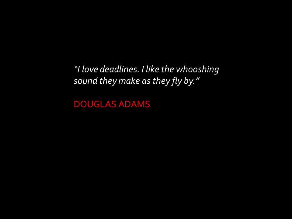 """I love deadlines. I like the whooshing sound they make as they fly by."" DOUGLAS ADAMS"