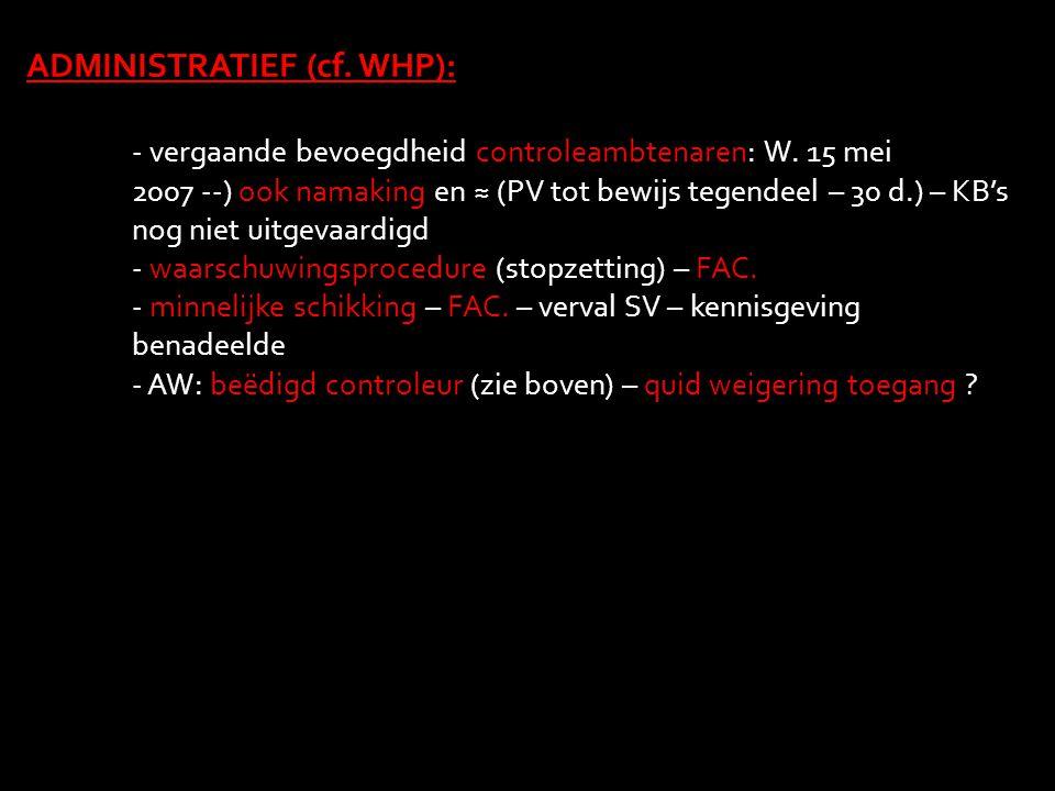ADMINISTRATIEF (cf. WHP): - vergaande bevoegdheid controleambtenaren: W. 15 mei 2007 --) ook namaking en ≈ (PV tot bewijs tegendeel – 30 d.) – KB's no