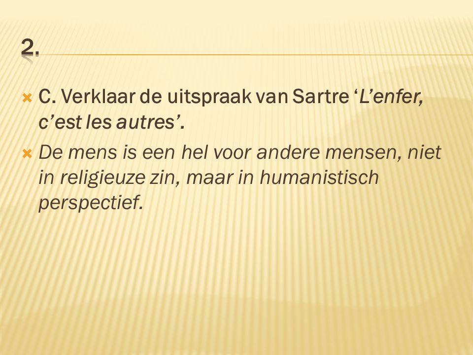  C. Verklaar de uitspraak van Sartre 'L'enfer, c'est les autres'.  De mens is een hel voor andere mensen, niet in religieuze zin, maar in humanistis