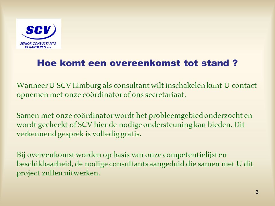 Hoe komt een overeenkomst tot stand ? Wanneer U SCV Limburg als consultant wilt inschakelen kunt U contact opnemen met onze coördinator of ons secreta