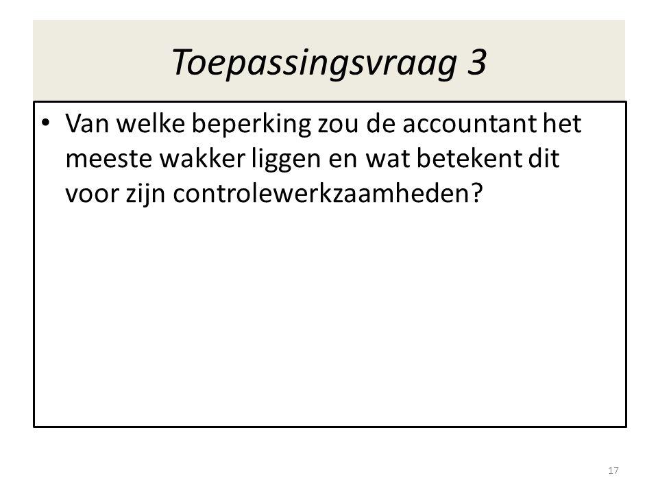 Toepassingsvraag 3 • Van welke beperking zou de accountant het meeste wakker liggen en wat betekent dit voor zijn controlewerkzaamheden? 17