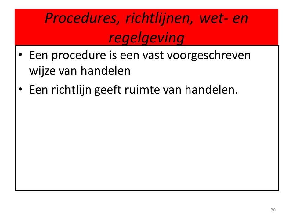 Procedures, richtlijnen, wet- en regelgeving 30 • Een procedure is een vast voorgeschreven wijze van handelen • Een richtlijn geeft ruimte van handele