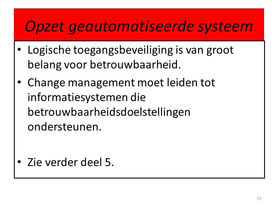 Opzet geautomatiseerde systeem • Logische toegangsbeveiliging is van groot belang voor betrouwbaarheid. • Change management moet leiden tot informatie