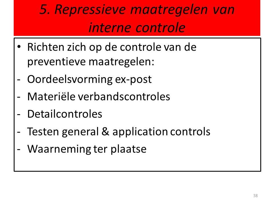 5. Repressieve maatregelen van interne controle 38 • Richten zich op de controle van de preventieve maatregelen: -Oordeelsvorming ex-post -Materiële v