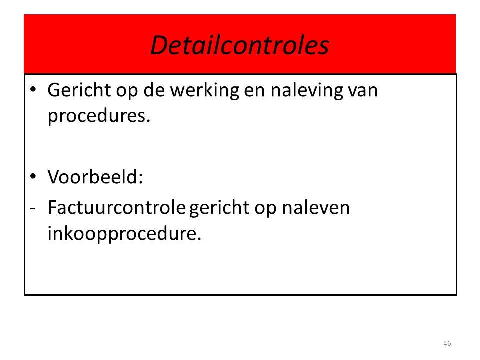 Detailcontroles • Gericht op de werking en naleving van procedures. • Voorbeeld: -Factuurcontrole gericht op naleven inkoopprocedure. 46