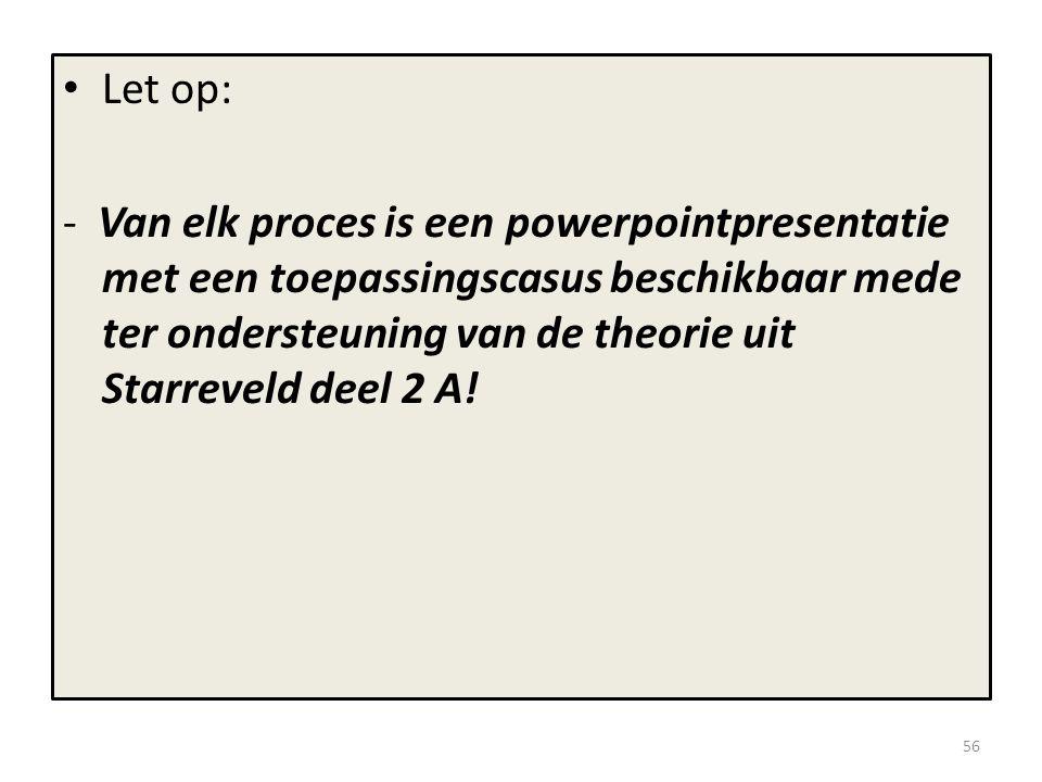 • Let op: - Van elk proces is een powerpointpresentatie met een toepassingscasus beschikbaar mede ter ondersteuning van de theorie uit Starreveld deel