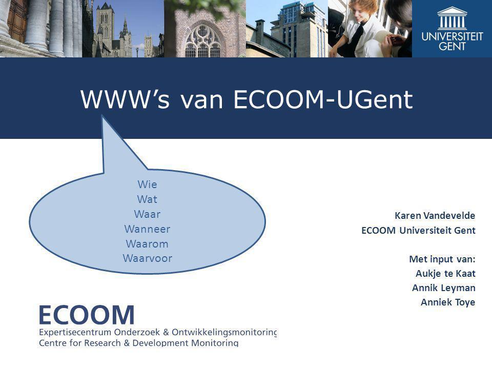 WWW's van ECOOM-UGent Karen Vandevelde ECOOM Universiteit Gent Met input van: Aukje te Kaat Annik Leyman Anniek Toye Wie Wat Waar Wanneer Waarom Waarv