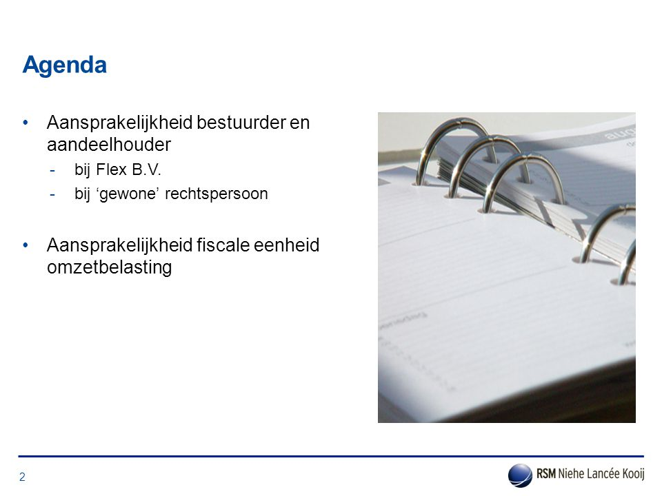 Agenda •Aansprakelijkheid bestuurder en aandeelhouder -bij Flex B.V. -bij 'gewone' rechtspersoon •Aansprakelijkheid fiscale eenheid omzetbelasting 2