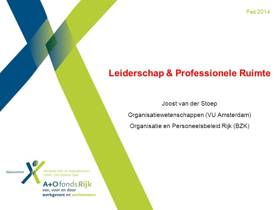 Leiderschap & Professionele Ruimte Joost van der Stoep Organisatiewetenschappen (VU Amsterdam) Organisatie en Personeelsbeleid Rijk (BZK) Feb 2014