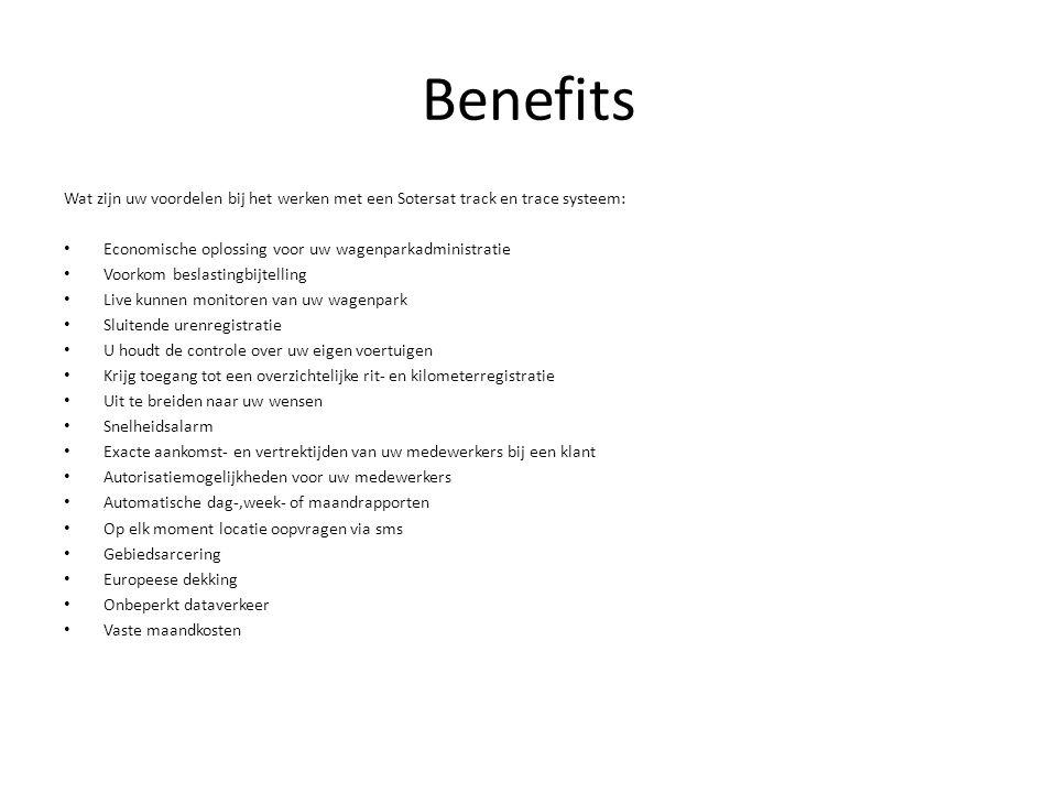 BENEFITS • Waarom een Sotersat track en trace systeem: • Altijd correcte km registratie voor belastingsdienst • Werkt tijdbesparend, binnen 1 oog op slag totale overview wagenpark • Nooit meer discussie omtrent uren of gereden km's • Controle over aankomst en vertrek tijden • Rijgedrag van medewerkers wordt inzichtelijk • Werkt kostenbesparend • • Wat Biedt Sotersat: • Weekelijks/maandelijkse Km/rit registratie rapportages voor de belastingdienst • Realtime tracking, waardoor iedere beweging inzichtelijk wordt • Onderscheid tussen prive en zakelijke km's • Overzicht rijgedrag medewerker (gereden snelheid, km per dag) • Alarm meldingen per sms • Geofence ( gebiedsarcering) • Totale digitale wagenparkadministratie • Optimale servers dekking • Zorgvuldig en veilige omgang van uw bedrijfsgevens • • Installatie: • De installatie kan door ons installatieteam op iedere locatie plaatsvinden.