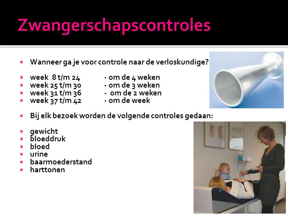  Wanneer ga je voor controle naar de verloskundige?  week 8 t/m 24 - om de 4 weken  week 25 t/m 30 - om de 3 weken  week 31 t/m 36 - om de 2 weken