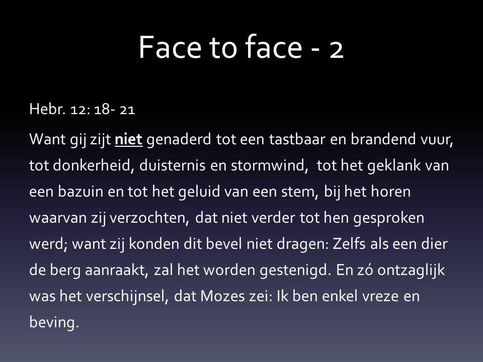 Face t0 face - 2 Hebr. 12: 18- 21 Want gij zijt niet genaderd tot een tastbaar en brandend vuur, tot donkerheid, duisternis en stormwind, tot het gekl