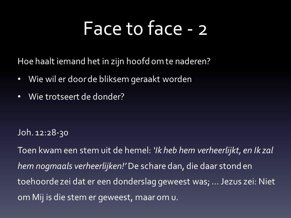 Face t0 face - 2 Hoe haalt iemand het in zijn hoofd om te naderen? • Wie wil er door de bliksem geraakt worden • Wie trotseert de donder? Joh. 12:28-3