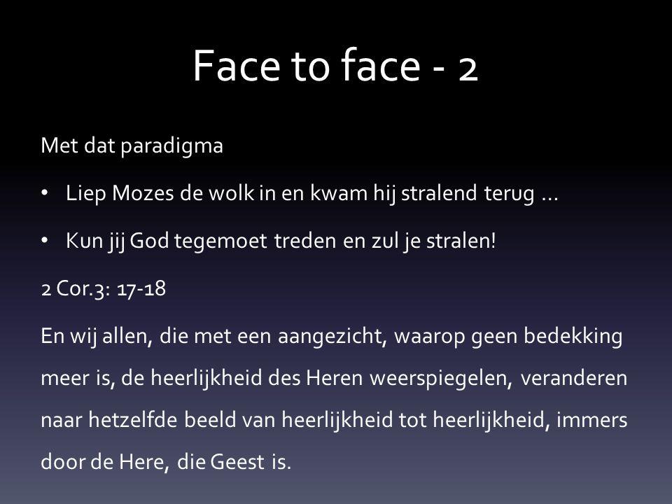 Face t0 face - 2 Met dat paradigma • Liep Mozes de wolk in en kwam hij stralend terug … • Kun jij God tegemoet treden en zul je stralen! 2 Cor.3: 17-1