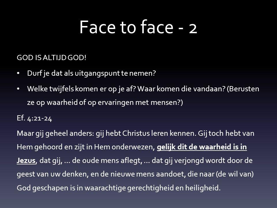 Face t0 face - 2 GOD IS ALTIJD GOD! • Durf je dat als uitgangspunt te nemen? • Welke twijfels komen er op je af? Waar komen die vandaan? (Berusten ze