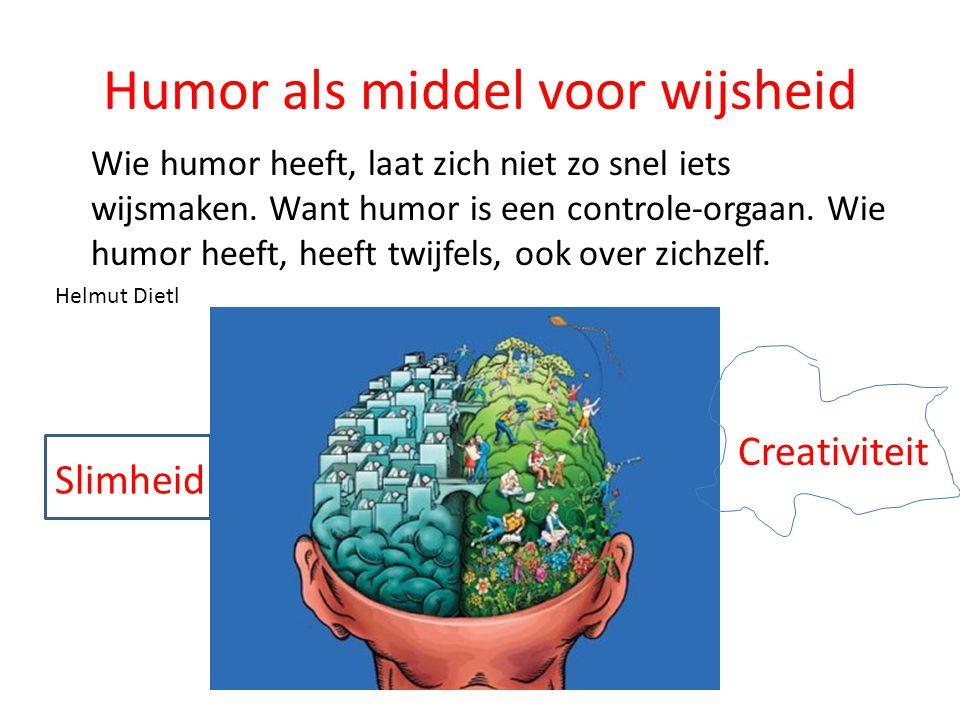 Humor als middel voor wijsheid Wie humor heeft, laat zich niet zo snel iets wijsmaken. Want humor is een controle-orgaan. Wie humor heeft, heeft twijf
