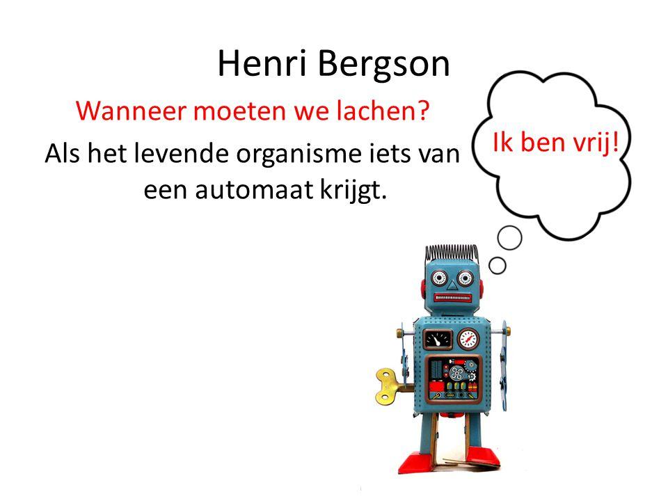 Henri Bergson Wanneer moeten we lachen? Als het levende organisme iets van een automaat krijgt. Ik ben vrij!