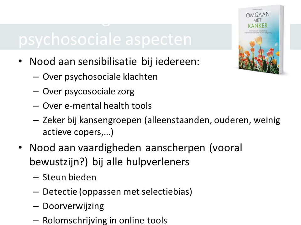 Aanbevelingen m.b.t. psychosociale aspecten • Nood aan sensibilisatie bij iedereen: – Over psychosociale klachten – Over psycosociale zorg – Over e-me
