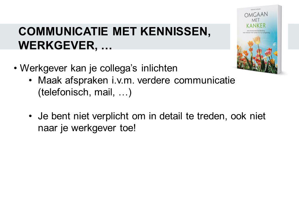 COMMUNICATIE MET KENNISSEN, WERKGEVER, … • Werkgever kan je collega's inlichten •Maak afspraken i.v.m. verdere communicatie (telefonisch, mail, …) •Je