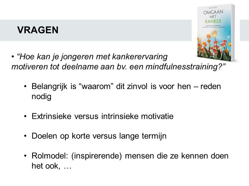 """VRAGEN • """"Hoe kan je jongeren met kankerervaring motiveren tot deelname aan bv. een mindfulnesstraining?"""" •Belangrijk is """"waarom"""" dit zinvol is voor h"""